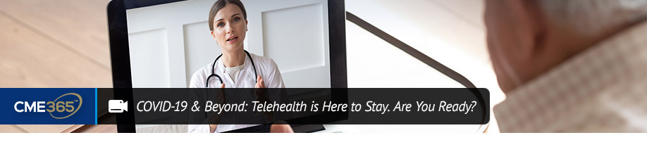 COVID-19 and Beyond: Telehealth is Here to Stay. Are You Ready?
